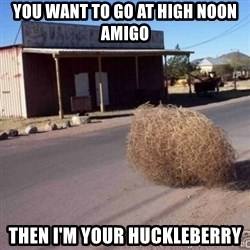 Tumbleweed - You want to go at high noon Amigo Then I'm your huckleberry