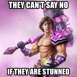 Taric - THEY CAN'T SAY NO IF THEY ARE STUNNED