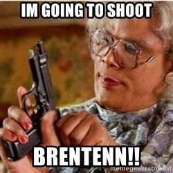 Madea-gun meme - Im going to shoot BRENTENN!!