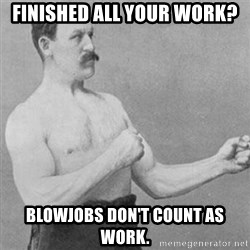 overly manly man - finished all your work?  blowjobs don't count as work.