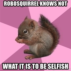 Shipper Squirrel - ROBOSQUIRREL KNOWS NOT WHAT IT IS TO BE SELFISH
