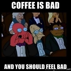 X is bad and you should feel bad - coffee is bad and you should feel bad