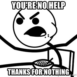 Cereal Guy Angry - you're no help Thanks for nothing