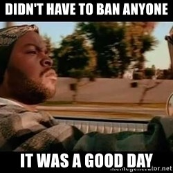 IceCube It was a good day - Didn't have to ban anyone It was a good day
