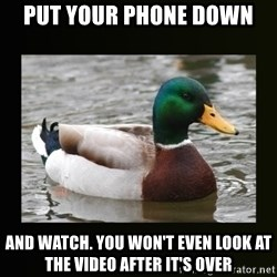 good advice duck - put your phone down and watch. you won't even look at the video after it's over
