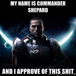 Mass Effect - My name is Commander Shepard And I approve of this shit