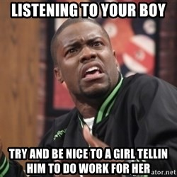kevin hart bro - listening to your boy try and be nice to a girl tellin him to do work for her