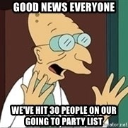 Good News Everyone - Good news everyone we've hit 30 people on our going to party list