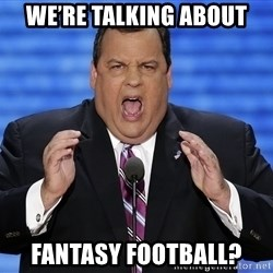Hungry Chris Christie - we're talking about fantasy football?