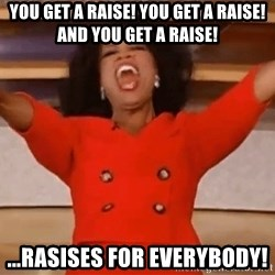 Oprah Winfrey Meme - YOu get a raise! you get a raise! and you get a raise! ...Rasises for everybody!