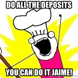 BAKE ALL OF THE THINGS! - Do ALL the deposits  You can do it Jaime!