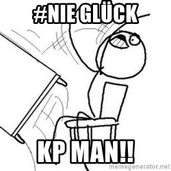Flip table meme - #nie glück kp man!!