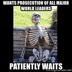 Still Waiting - Wants prosecution of all major world leaders Patiently waits