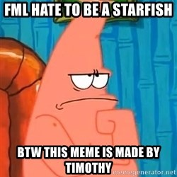 Patrick Wtf? - FML HATE TO BE A STARFISH BTW THIS MEME IS MADE BY TIMOTHY