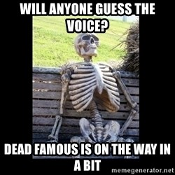 Still Waiting - Will anyone guess the voice? Dead Famous is on the way in a bit