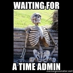 Still Waiting - waiting for a time admin