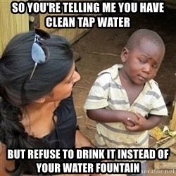 skeptical black kid - SO YOU'RE TELLING ME YOU HAVE CLEAN TAP WATER BUT REFUSE TO DRINK IT INSTEAD OF YOUR WATER FOUNTAIN