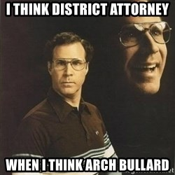 will ferrell - I think district attorney when i think arch bullard