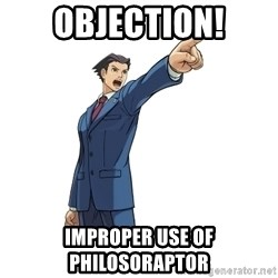 OBJECTION - OBJECTION! Improper use of philosoraptor
