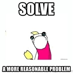 sad do all the things - Solve a more reasonable problem