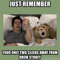 Ted Movie - JUST REMEMBER YOUR ONLY TWO CLICKS AWAY FROM DREW STOREY