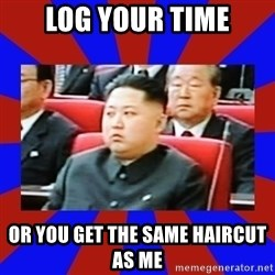 kim jong un - Log your time Or you get the same haircut as me