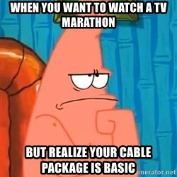 Patrick Wtf? - When you want to watch a tv marathon But realize your cable package is basic