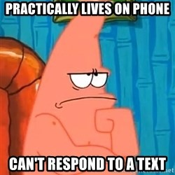 Patrick Wtf? - Practically lives on phone Can't respond to a text