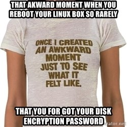 That Awkward Moment When - That akward moment when you reboot your linux box so rarely That you for got your disk encryption password