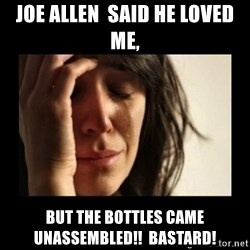 todays problem crying woman - Joe Allen  said he loved me, But the bottles came unassembled!!  Bastard!