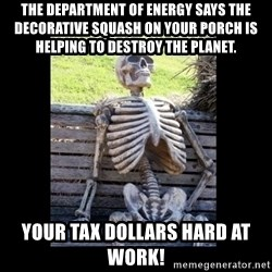 Still Waiting - The Department of Energy says the decorative squash on your porch is helping to destroy the planet. Your tax dollars hard at work!