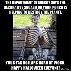 Still Waiting - The Department of Energy says the decorative squash on your porch is helping to destroy the planet. Your tax dollars hard at work. happy halloween eveyone!