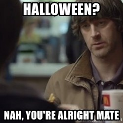 nah you're alright - Halloween? Nah, you're alright mate