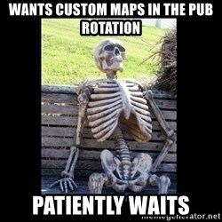 Still Waiting - wants custom maps in the pub rotation patiently waits