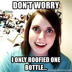 Overly Attached Girlfriend creepy - Don't worry I only roofied one bottle...
