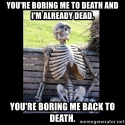 Still Waiting - you're boring me to death and I'm already dead. you're boring me back to death.