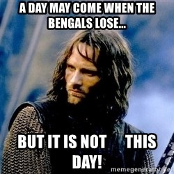 Not this day Aragorn - A day may come when the Bengals lose... but it is not      this day!