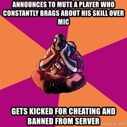 Sad Pyro - Announces to mute a player who constantly brags about his skill over mic Gets kicked for cheating and banned from server