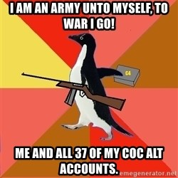 Socially Fed Up Penguin - I am an army unto myself, To war I go! Me and all 37 of my CoC Alt accounts.