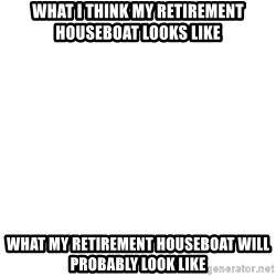 Blank Template - What I think my retirement houseboat looks like What my retirement houseboat will probably look like
