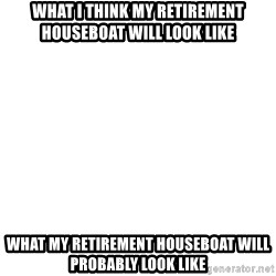 Blank Template - what i think my retirement houseboat will look like what my retirement houseboat will probably look like