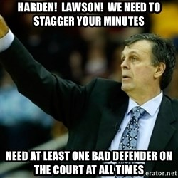 Kevin McFail Meme - Harden!  Lawson!  We need to stagger your minutes Need at least one bad defender on the court at all times