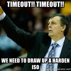 Kevin McFail Meme - TIMEOUT!! TIMEOUT!! We need to draw up a Harden ISO
