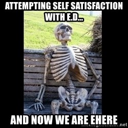 Still Waiting - Attempting self satisfaction with E.D... And now we are ehere