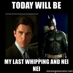 Batman's voice  - Today will be my last whipping and nei nei