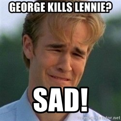 90s Problems - George kills Lennie? SAD!