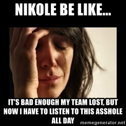 todays problem crying woman - nikole be like... it's bad enough my team lost, but now I have to listen to this asshole all day