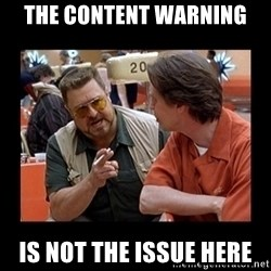 walter sobchak - THE CONTENT WARNING IS NOT THE ISSUE HERE