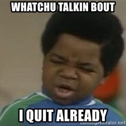 Gary Coleman II - Whatchu talkin bout I quit already