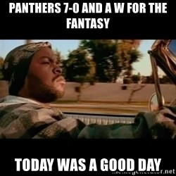 Ice Cube- Today was a Good day - Panthers 7-0 and a W for the fantasy  Today was a good day
